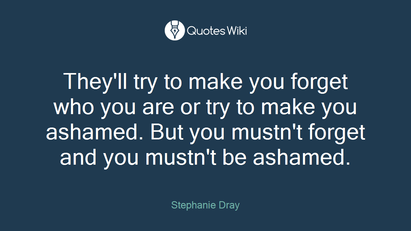 They'll try to make you forget who you are or try to make you ashamed. But you mustn't forget and you mustn't be ashamed.