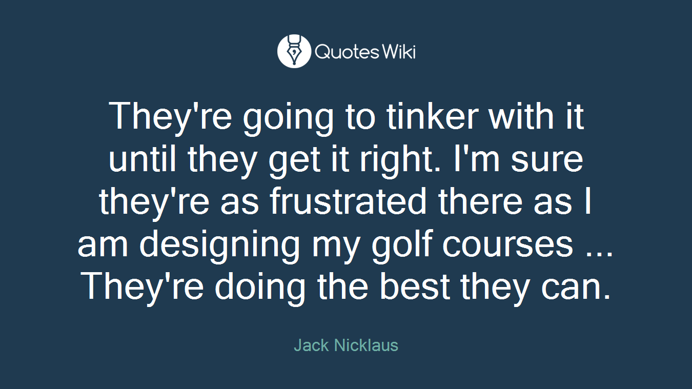 They're going to tinker with it until they get it right. I'm sure they're as frustrated there as I am designing my golf courses ... They're doing the best they can.