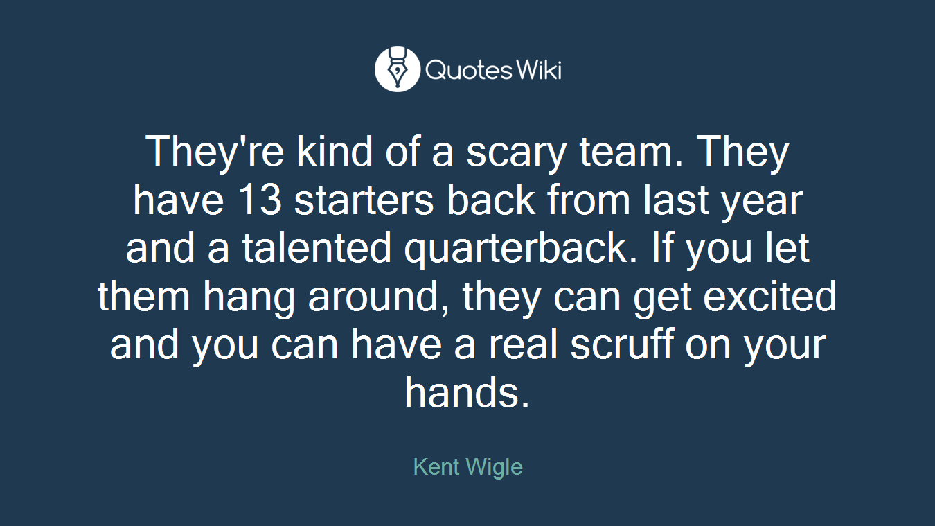 They're kind of a scary team. They have 13 starters back from last year and a talented quarterback. If you let them hang around, they can get excited and you can have a real scruff on your hands.