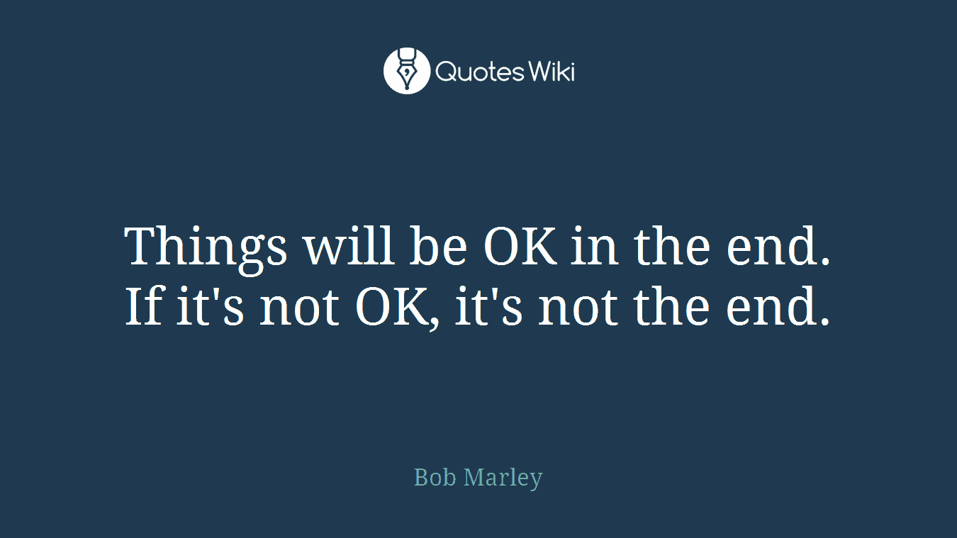 Things will be OK in the end. If it's not OK, it's not the end.