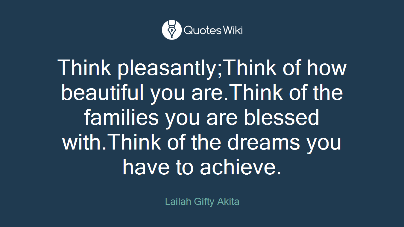 Think pleasantly;Think of how beautiful you are.Think of the families you are blessed with.Think of the dreams you have to achieve.