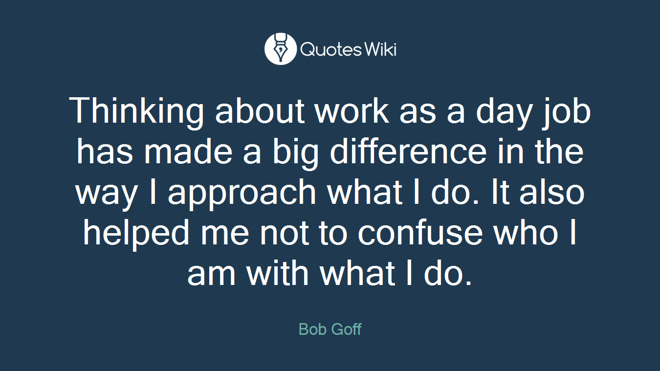 Thinking about work as a day job has made a big difference in the way I approach what I do. It also helped me not to confuse who I am with what I do.