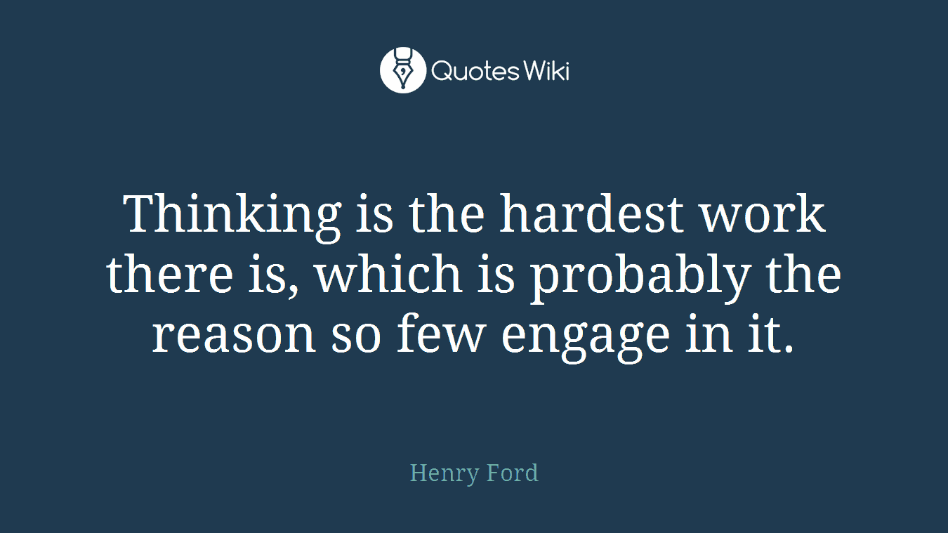 Thinking is the hardest work there is, which is probably the reason so few engage in it.