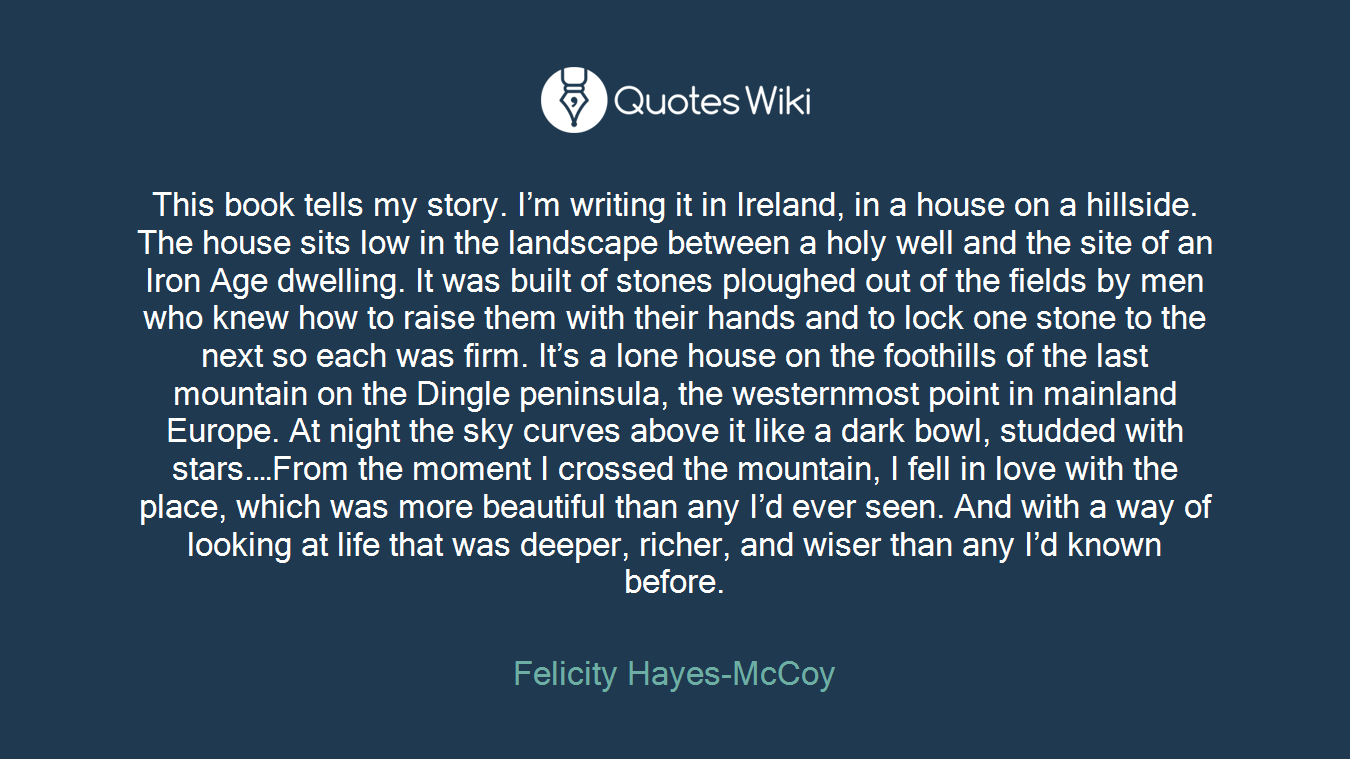 This book tells my story. I'm writing it in Ireland, in a house on a hillside. The house sits low in the landscape between a holy well and the site of an Iron Age dwelling. It was built of stones ploughed out of the fields by men who knew how to raise them with their hands and to lock one stone to the next so each was firm. It's a lone house on the foothills of the last mountain on the Dingle peninsula, the westernmost point in mainland Europe. At night the sky curves above it like a dark bowl, studded with stars.…From the moment I crossed the mountain, I fell in love with the place, which was more beautiful than any I'd ever seen. And with a way of looking at life that was deeper, richer, and wiser than any I'd known before.