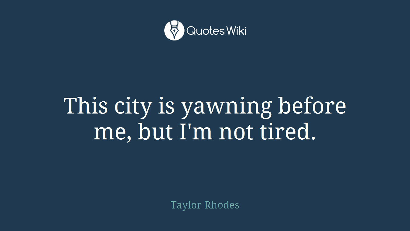 This city is yawning before me, but I'm not tired.