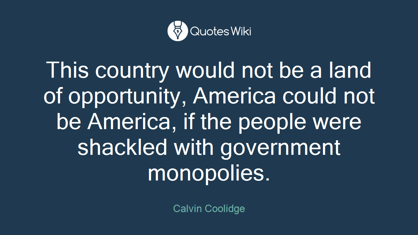This country would not be a land of opportunity, America could not be America, if the people were shackled with government monopolies.