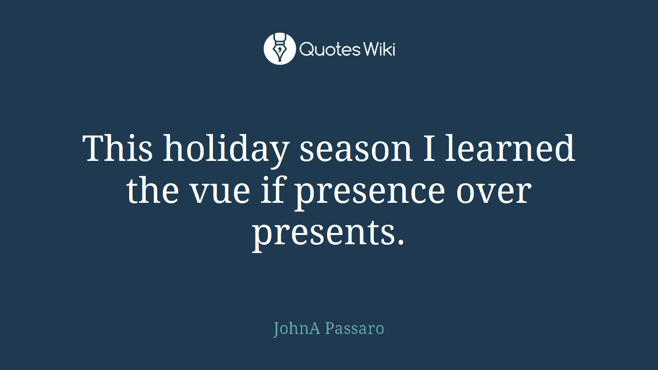 This holiday season I learned the vue if presence over presents.