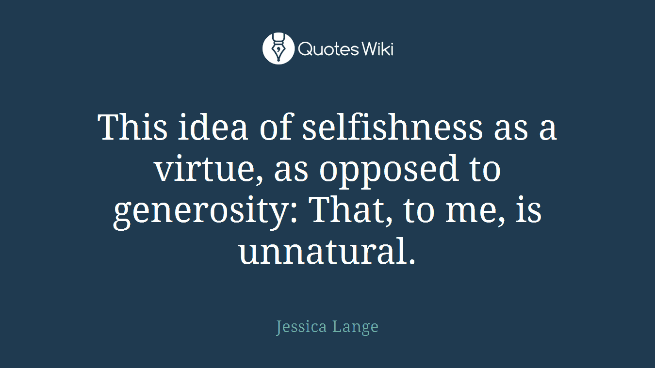This idea of selfishness as a virtue, as opposed to generosity: That, to me, is unnatural.