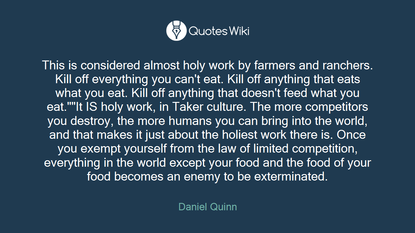 "This is considered almost holy work by farmers and ranchers. Kill off everything you can't eat. Kill off anything that eats what you eat. Kill off anything that doesn't feed what you eat.""""It IS holy work, in Taker culture. The more competitors you destroy, the more humans you can bring into the world, and that makes it just about the holiest work there is. Once you exempt yourself from the law of limited competition, everything in the world except your food and the food of your food becomes an enemy to be exterminated."