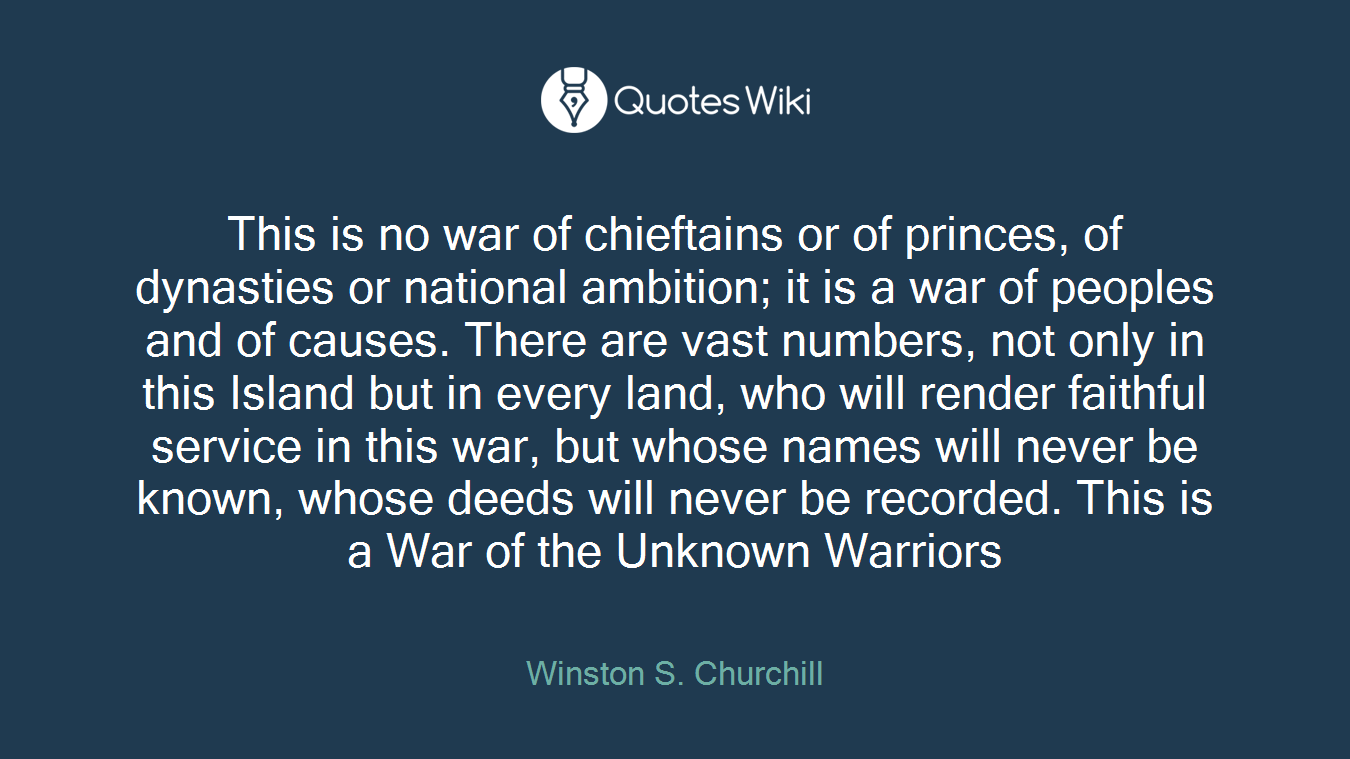 This is no war of chieftains or of princes, of dynasties or national ambition; it is a war of peoples and of causes. There are vast numbers, not only in this Island but in every land, who will render faithful service in this war, but whose names will never be known, whose deeds will never be recorded. This is a War of the Unknown Warriors