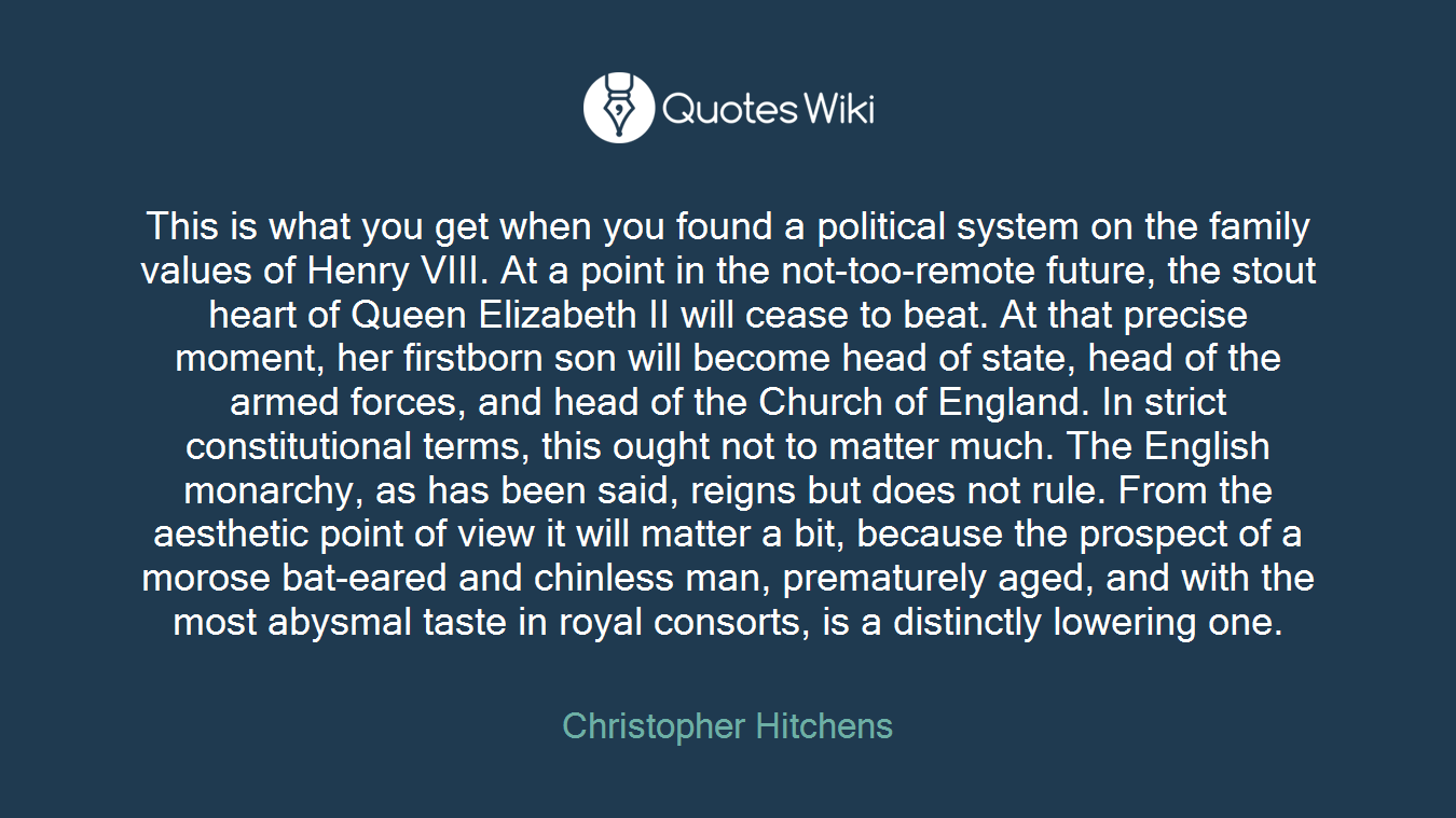 This is what you get when you found a political system on the family values of Henry VIII. At a point in the not-too-remote future, the stout heart of Queen Elizabeth II will cease to beat. At that precise moment, her firstborn son will become head of state, head of the armed forces, and head of the Church of England. In strict constitutional terms, this ought not to matter much. The English monarchy, as has been said, reigns but does not rule. From the aesthetic point of view it will matter a bit, because the prospect of a morose bat-eared and chinless man, prematurely aged, and with the most abysmal taste in royal consorts, is a distinctly lowering one.