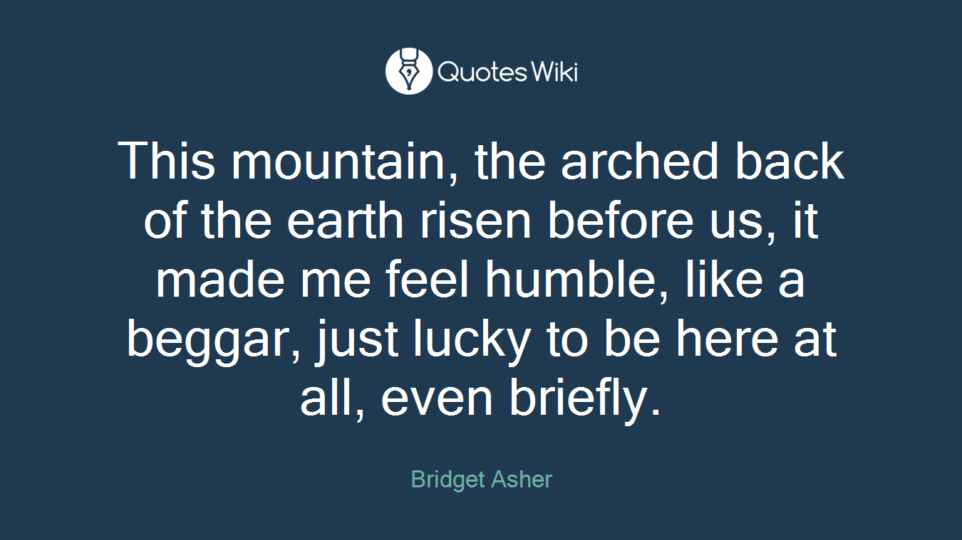 This mountain, the arched back of the earth risen before us, it made me feel humble, like a beggar, just lucky to be here at all, even briefly.