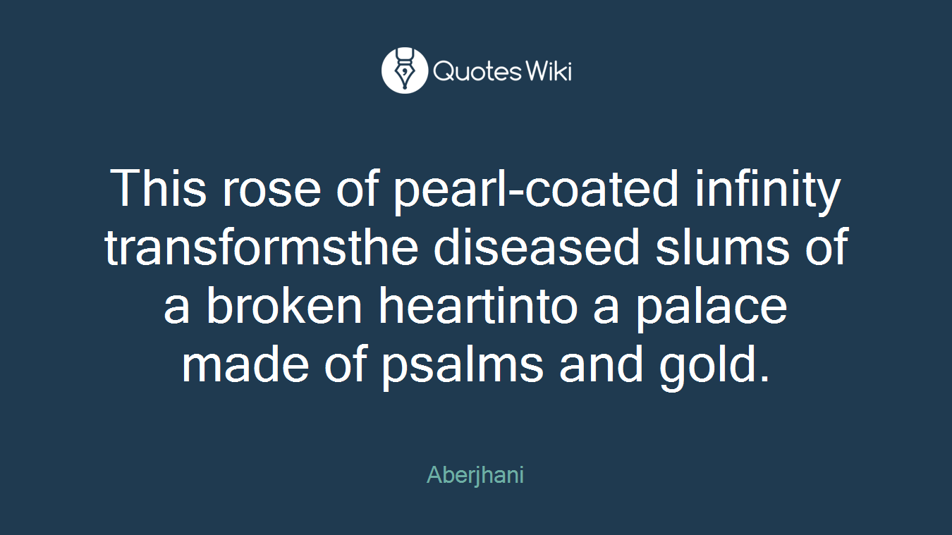 This rose of pearl-coated infinity transformsthe diseased slums of a broken heartinto a palace made of psalms and gold.