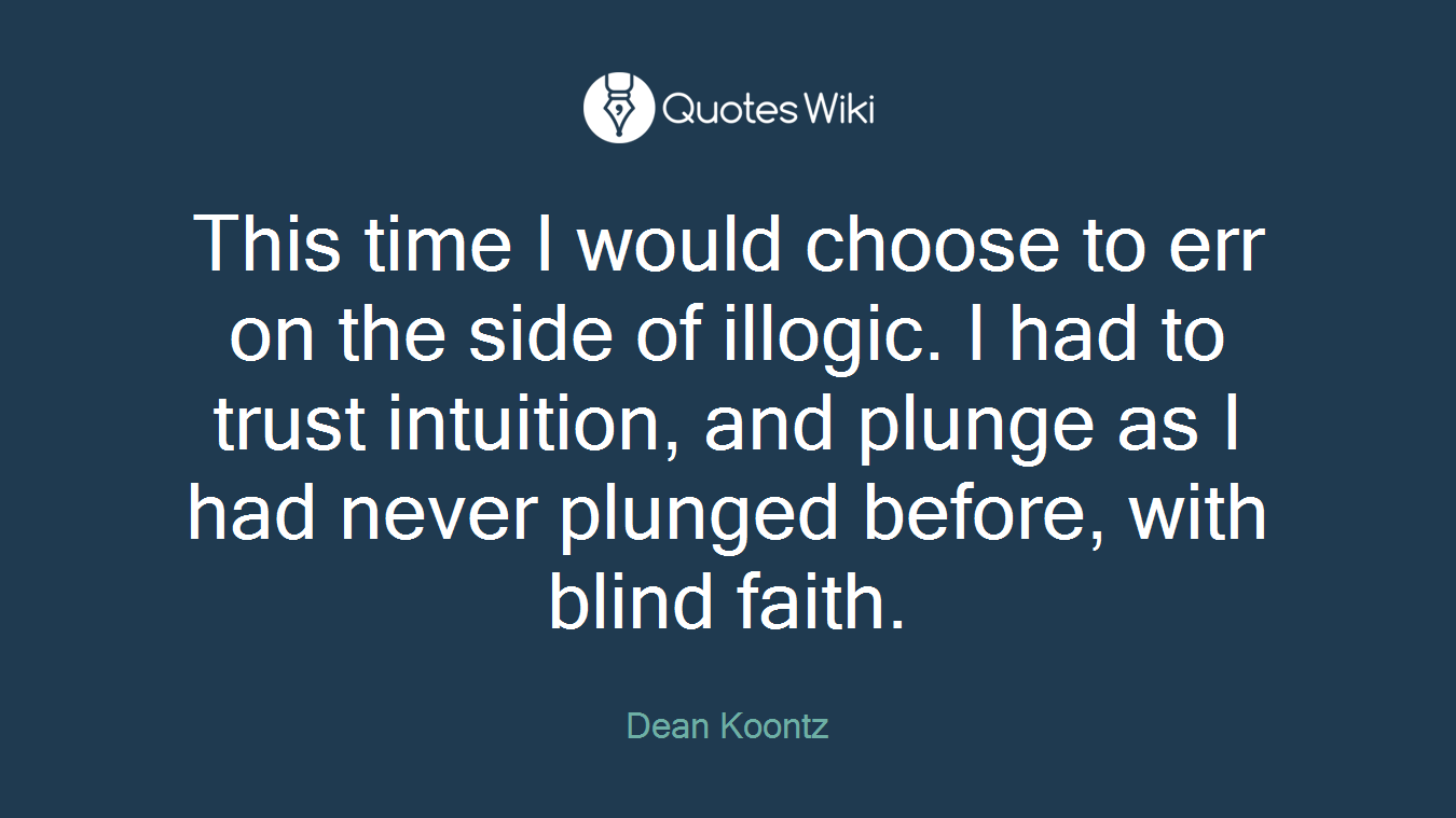 This time I would choose to err on the side of illogic. I had to trust intuition, and plunge as I had never plunged before, with blind faith.
