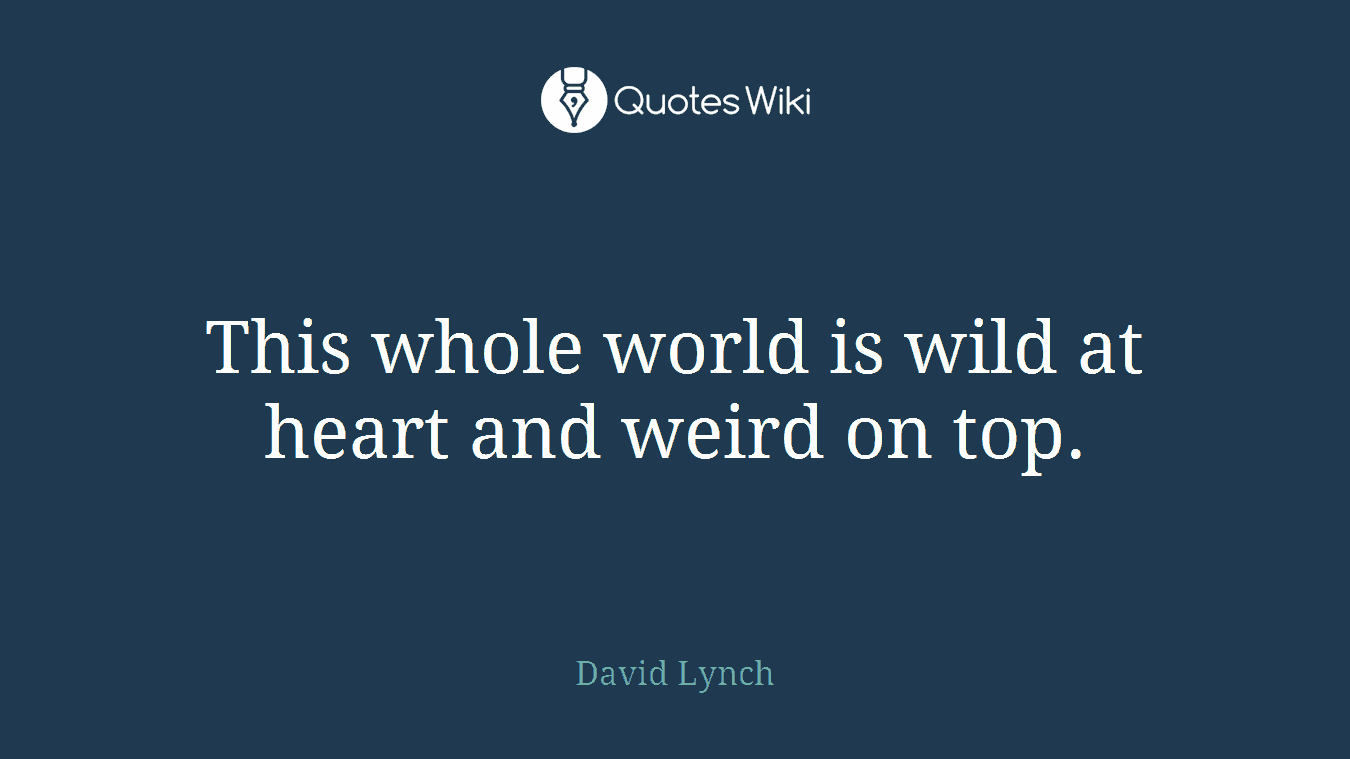 This whole world is wild at heart and weird on top.