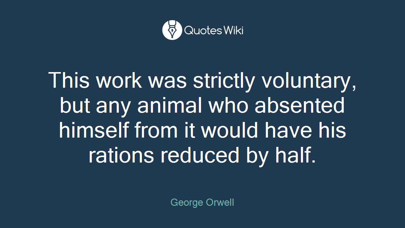 This work was strictly voluntary, but any animal who absented himself from it would have his rations reduced by half.