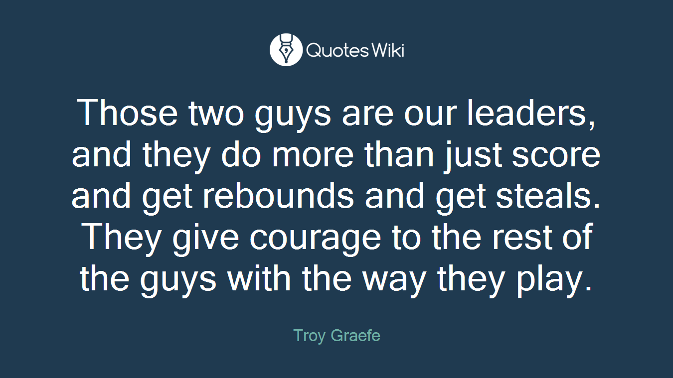 Those two guys are our leaders, and they do more than just score and get rebounds and get steals. They give courage to the rest of the guys with the way they play.