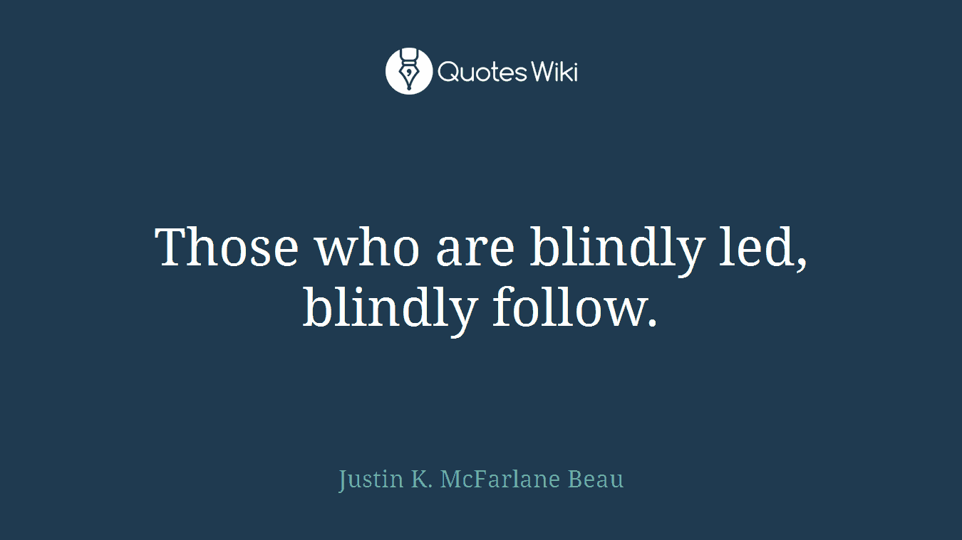 Those who are blindly led, blindly follow.