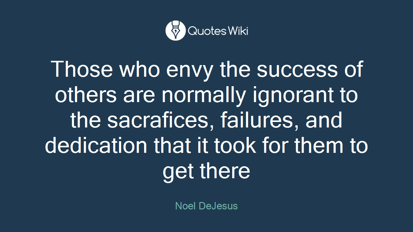 Those who envy the success of others are normally ignorant to the sacrafices, failures, and dedication that it took for them to get there