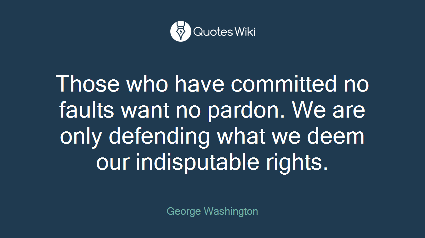 Those who have committed no faults want no pardon. We are only defending what we deem our indisputable rights.