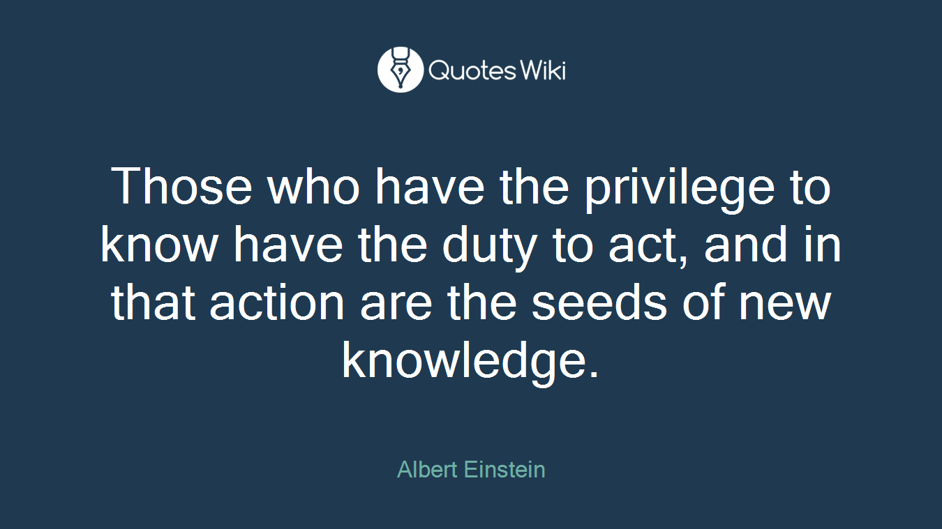 Those who have the privilege to know have the duty to act, and in that action are the seeds of new knowledge.