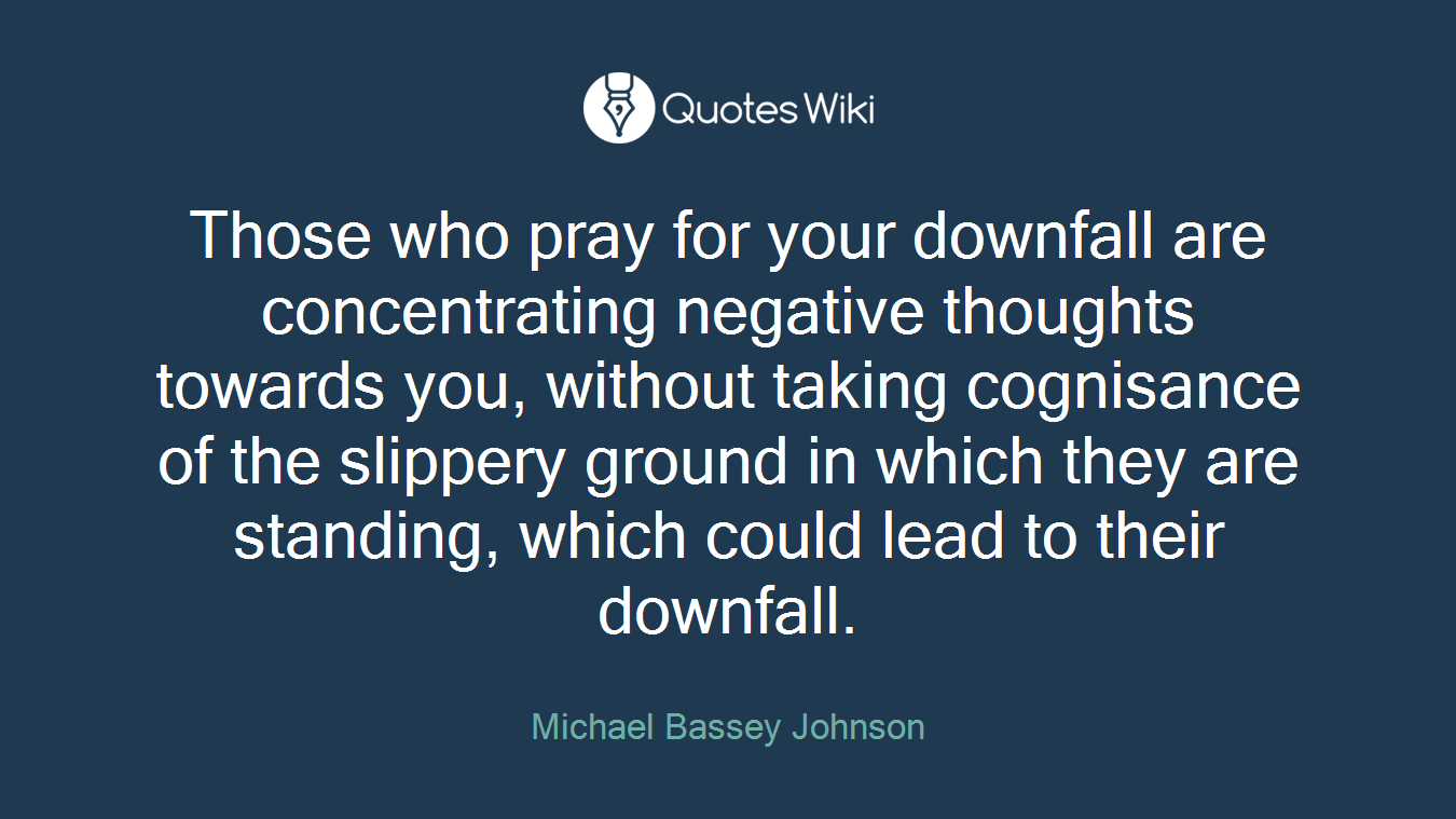 Those who pray for your downfall are concentrating negative thoughts towards you, without taking cognisance of the slippery ground in which they are standing, which could lead to their downfall.