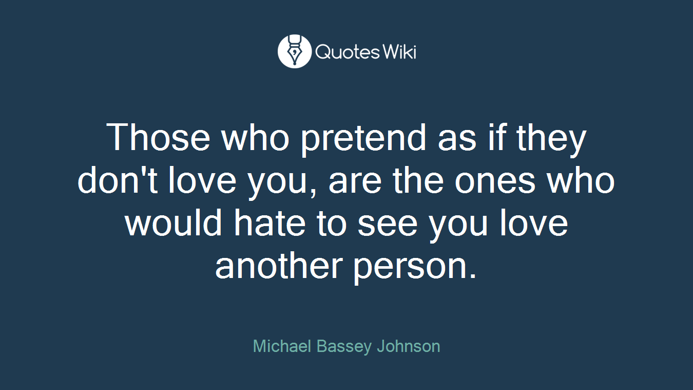 Those who pretend as if they don't love you, are the ones who would hate to see you love another person.