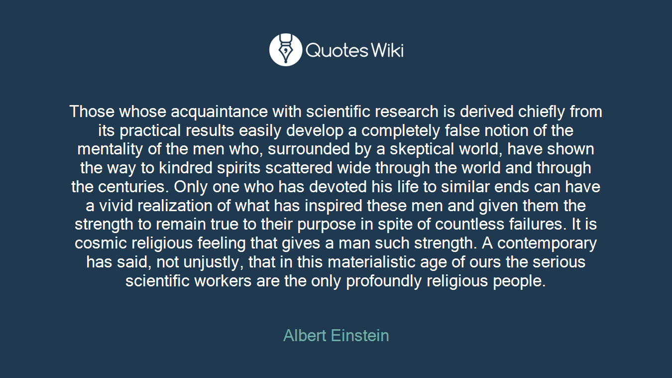 Those whose acquaintance with scientific research is derived chiefly from its practical results easily develop a completely false notion of the mentality of the men who, surrounded by a skeptical world, have shown the way to kindred spirits scattered wide through the world and through the centuries. Only one who has devoted his life to similar ends can have a vivid realization of what has inspired these men and given them the strength to remain true to their purpose in spite of countless failures. It is cosmic religious feeling that gives a man such strength. A contemporary has said, not unjustly, that in this materialistic age of ours the serious scientific workers are the only profoundly religious people.