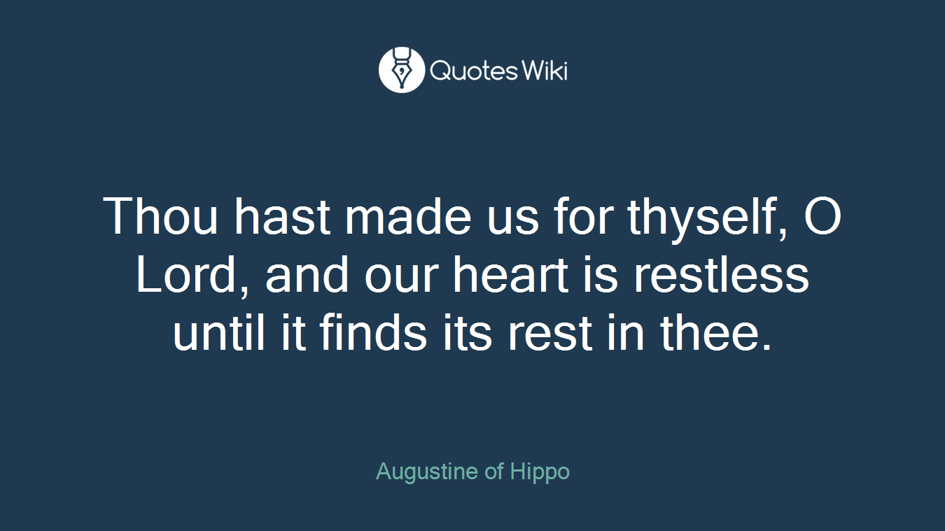Thou hast made us for thyself, O Lord, and our heart is restless until it finds its rest in thee.
