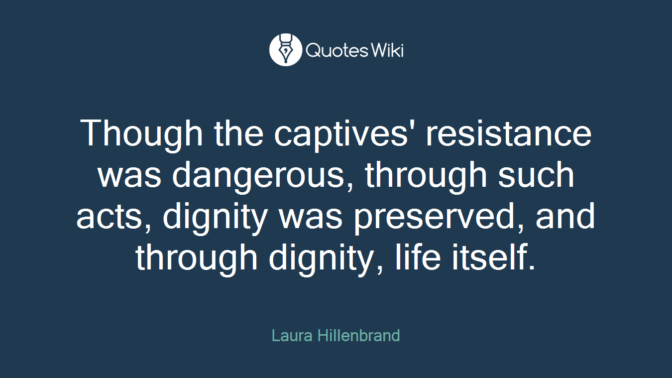 Though the captives' resistance was dangerous, through such acts, dignity was preserved, and through dignity, life itself.