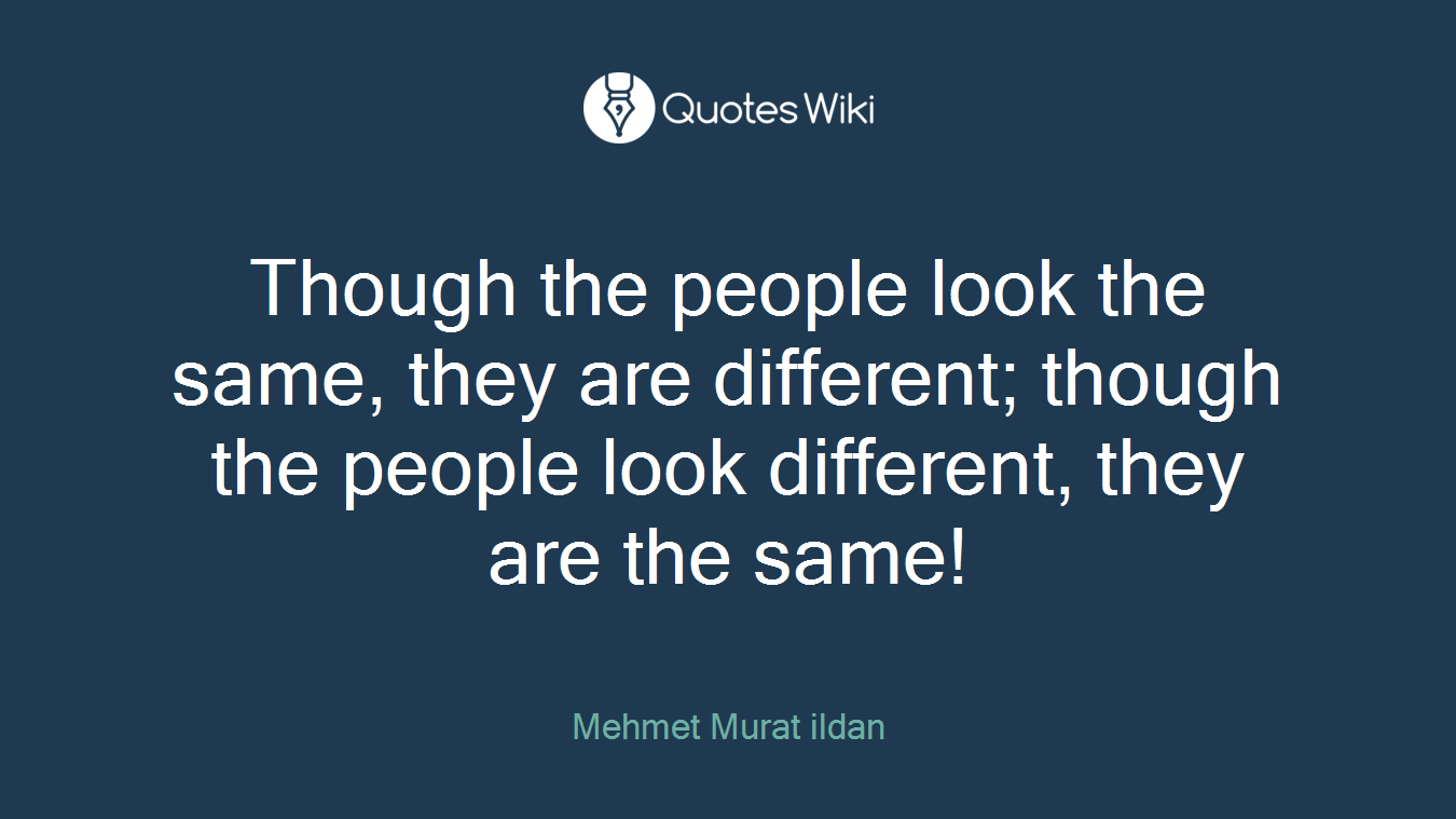Though the people look the same, they are different; though the people look different, they are the same!