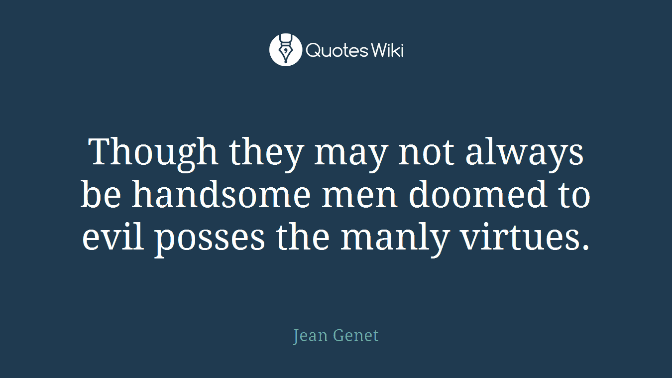 Though they may not always be handsome men doomed to evil posses the manly virtues.