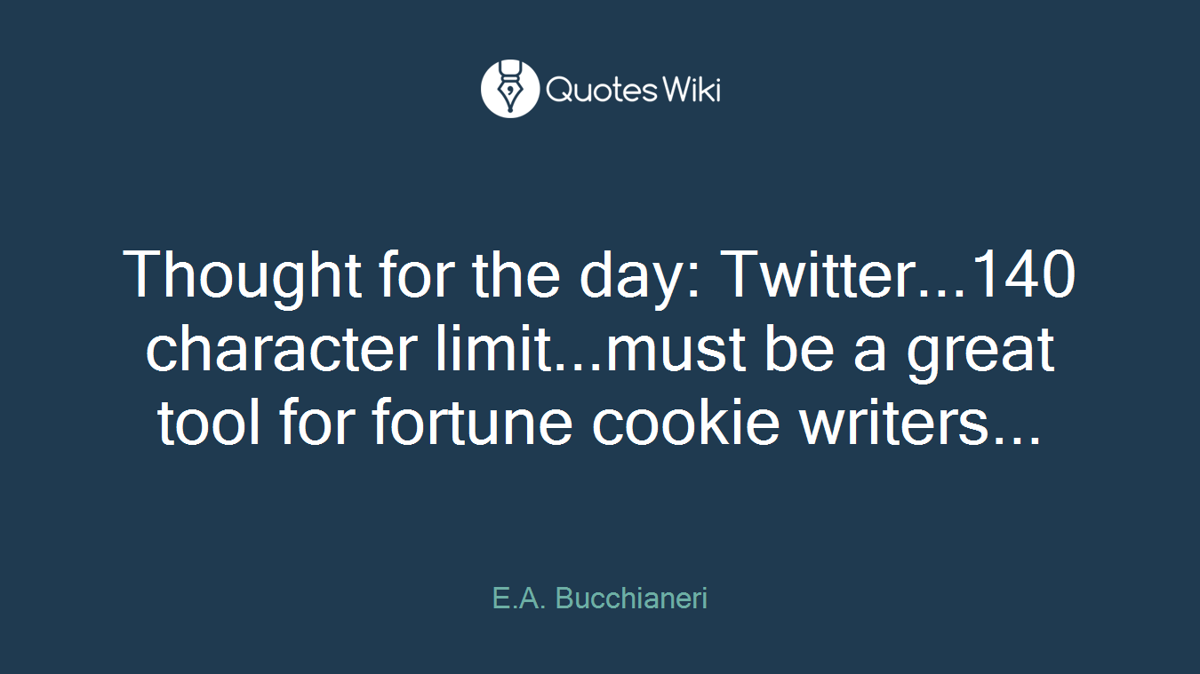Thought for the day: Twitter...140 character limit...must be a great tool for fortune cookie writers...