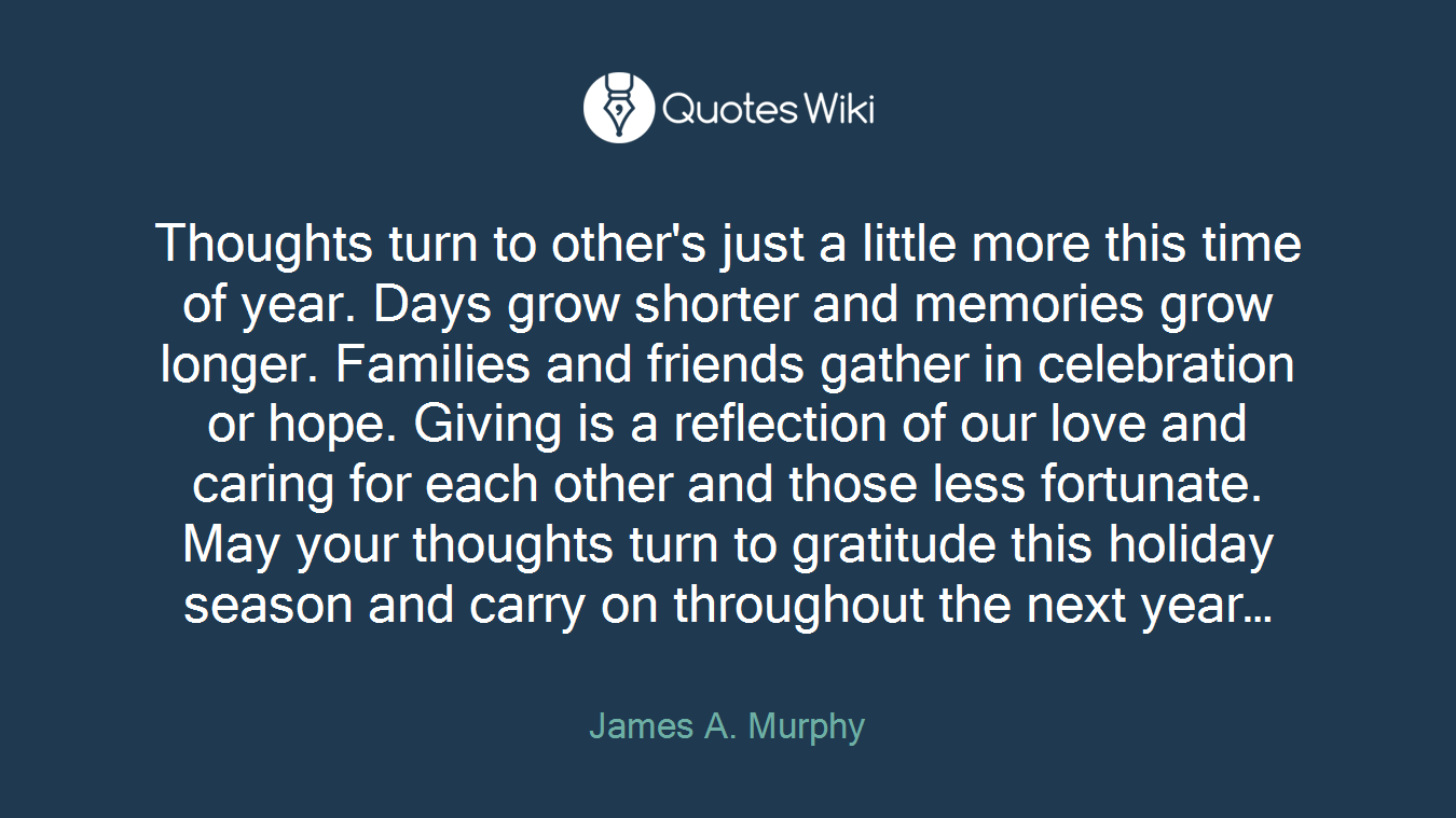 Thoughts turn to other's just a little more this time of year. Days grow shorter and memories grow longer. Families and friends gather in celebration or hope. Giving is a reflection of our love and caring for each other and those less fortunate. May your thoughts turn to gratitude this holiday season and carry on throughout the next year…