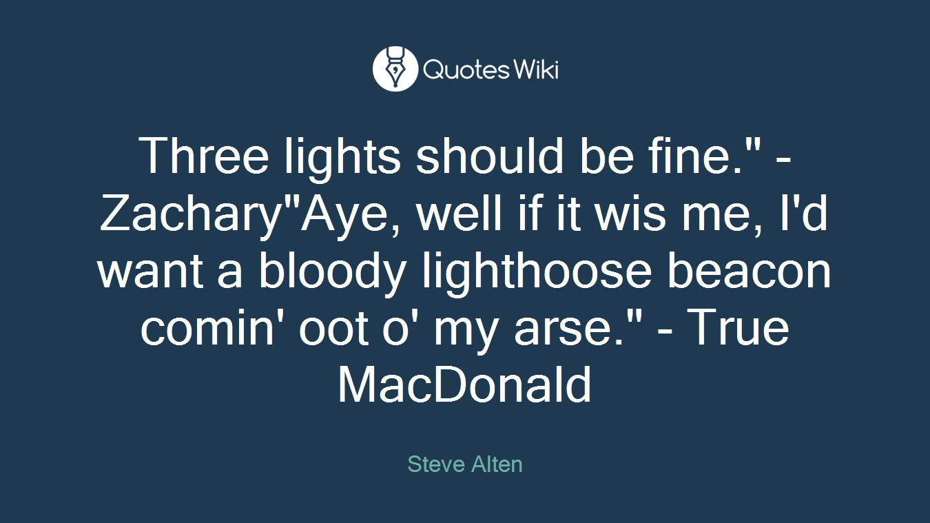 """Three lights should be fine."""" - Zachary""""Aye, well if it wis me, I'd want a bloody lighthoose beacon comin' oot o' my arse."""" - True MacDonald"""