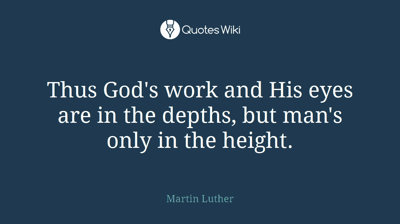 Thus God's work and His eyes are in the depths, but man's only in the height.