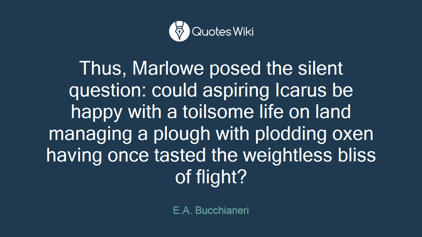 Thus, Marlowe posed the silent question: could aspiring Icarus be happy with a toilsome life on land managing a plough with plodding oxen having once tasted the weightless bliss of flight?