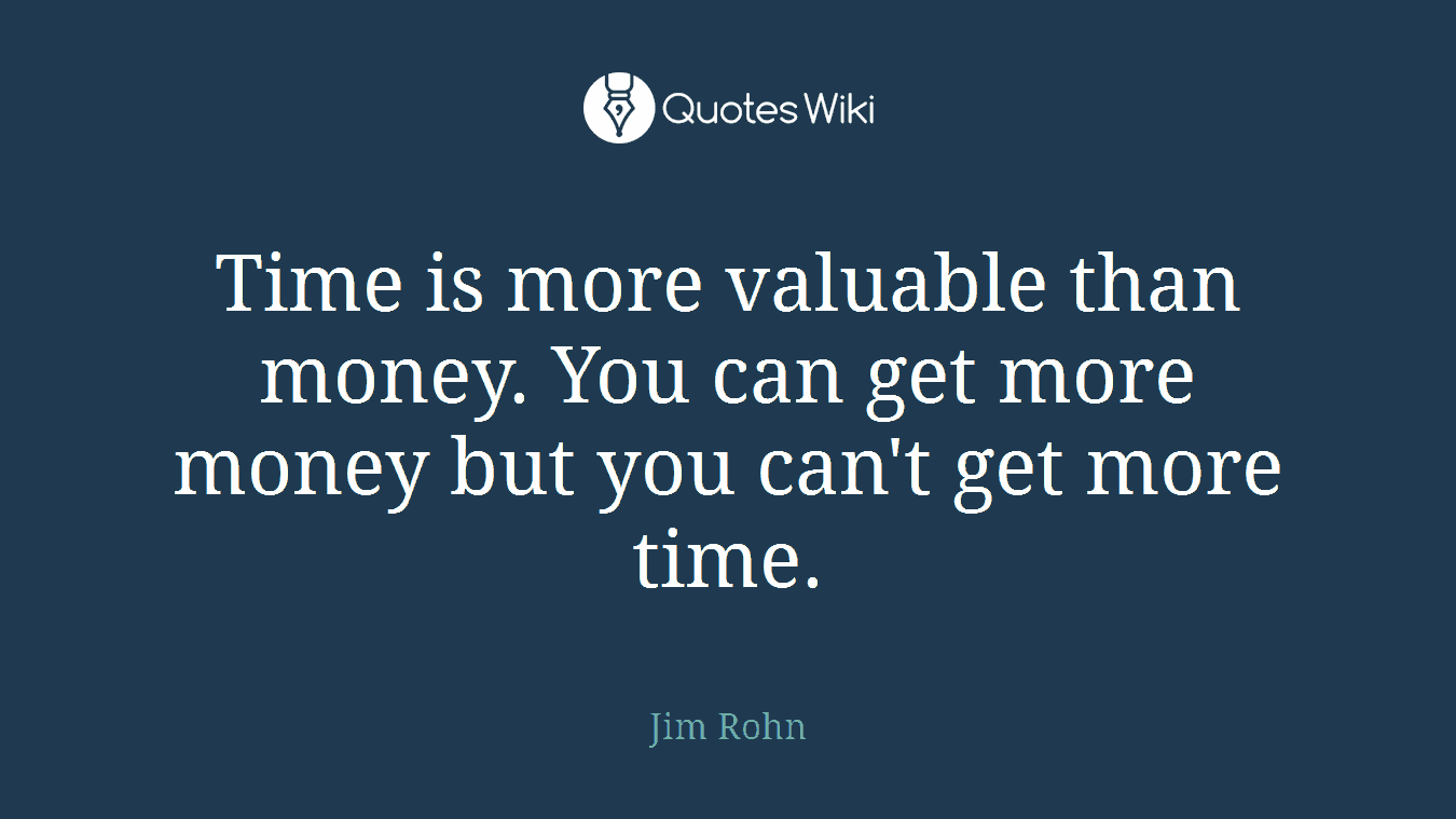 Time is more valuable than money. You can get more money but you can't get more time.