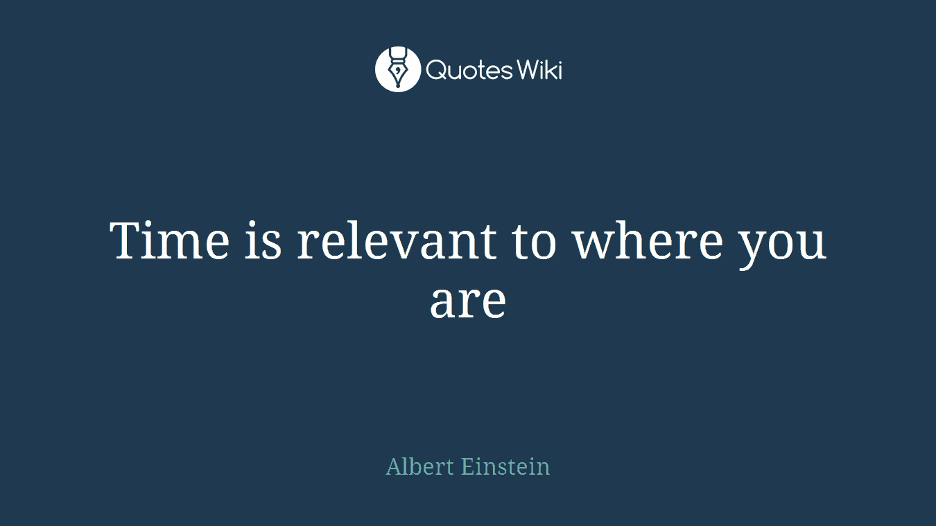 Time is relevant to where you are