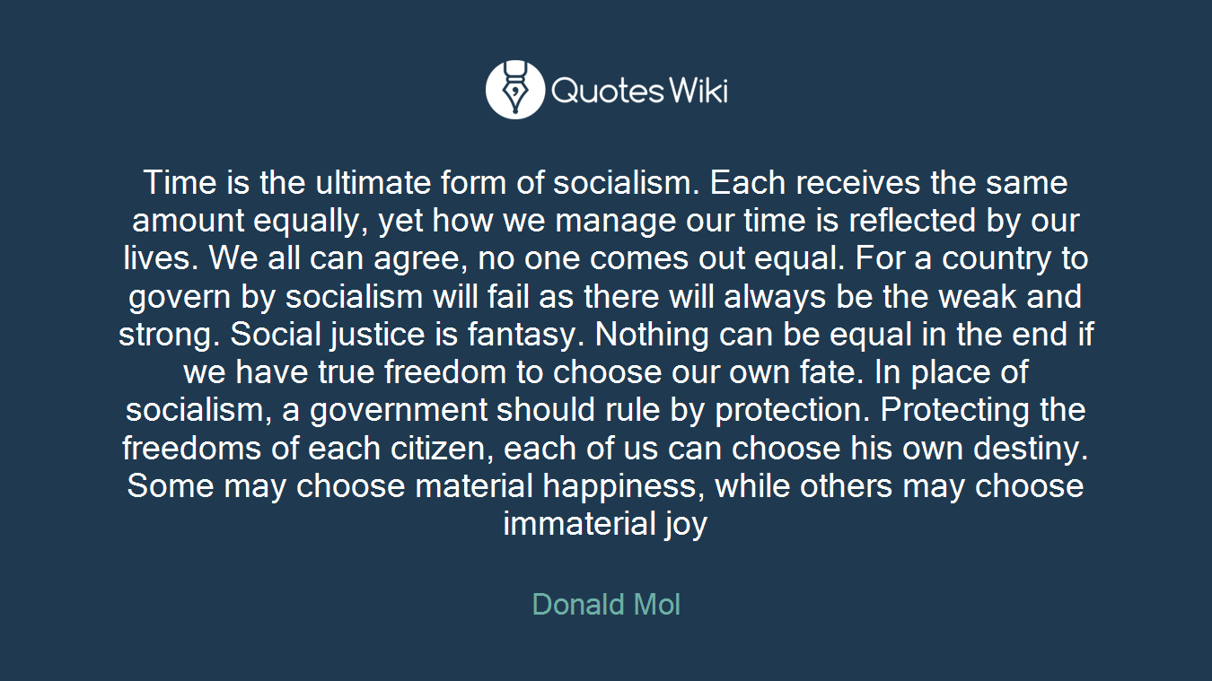 Time is the ultimate form of socialism. Each receives the same amount equally, yet how we manage our time is reflected by our lives. We all can agree, no one comes out equal. For a country to govern by socialism will fail as there will always be the weak and strong. Social justice is fantasy. Nothing can be equal in the end if we have true freedom to choose our own fate. In place of socialism, a government should rule by protection. Protecting the freedoms of each citizen, each of us can choose his own destiny. Some may choose material happiness, while others may choose immaterial joy