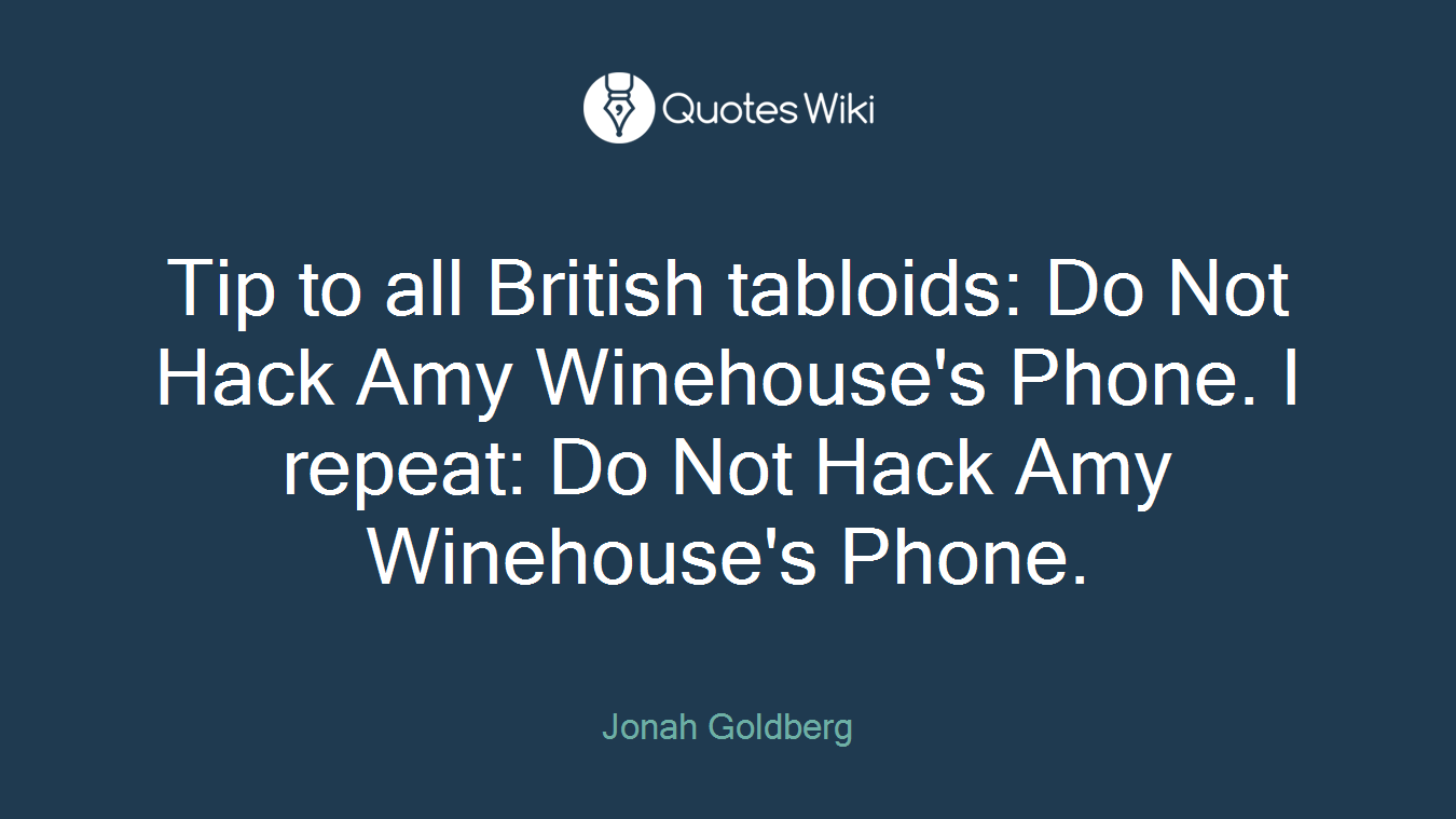 Tip to all British tabloids: Do Not Hack Amy Winehouse's Phone. I repeat: Do Not Hack Amy Winehouse's Phone.