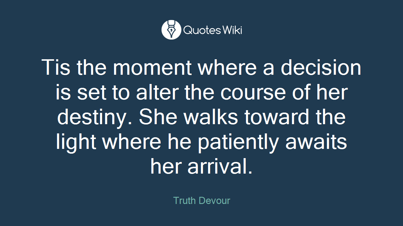 Tis the moment where a decision is set to alter the course of her destiny. She walks toward the light where he patiently awaits her arrival.