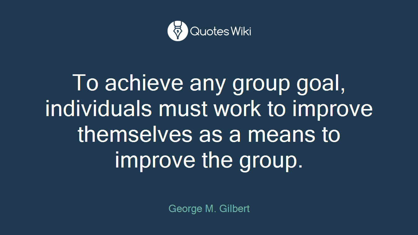To achieve any group goal, individuals must work to improve themselves as a means to improve the group.