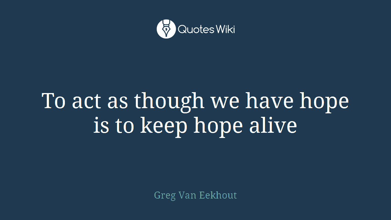 To act as though we have hope is to keep hope alive