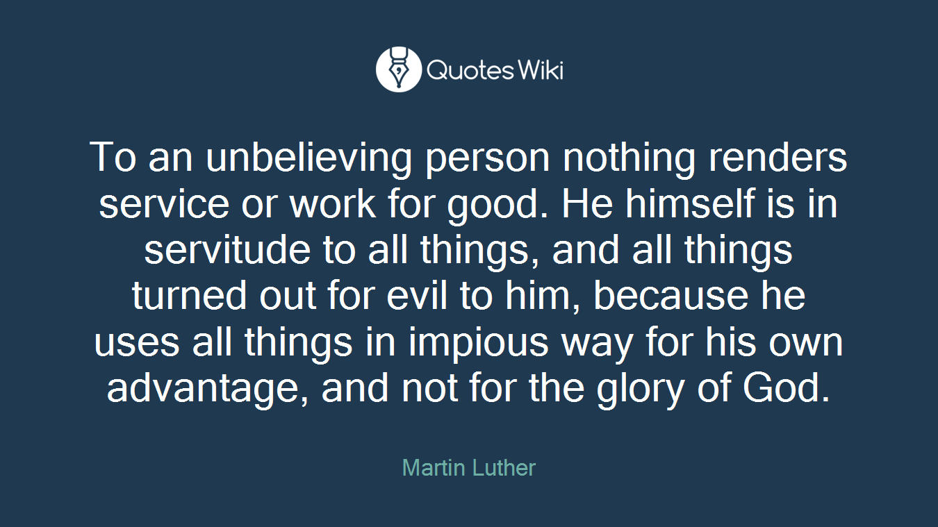 To an unbelieving person nothing renders service or work for good. He himself is in servitude to all things, and all things turned out for evil to him, because he uses all things in impious way for his own advantage, and not for the glory of God.