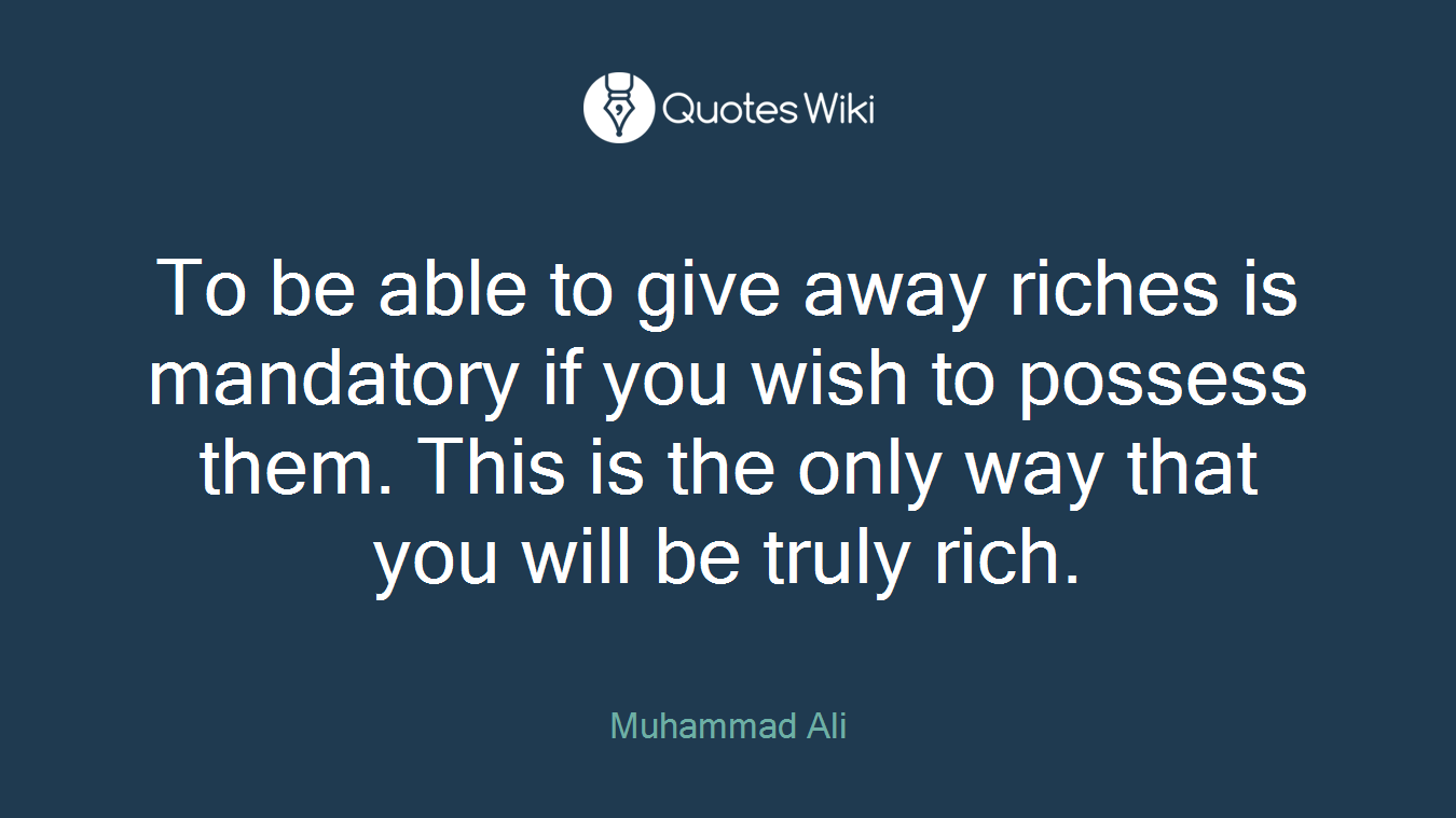 To be able to give away riches is mandatory if you wish to possess them. This is the only way that you will be truly rich.