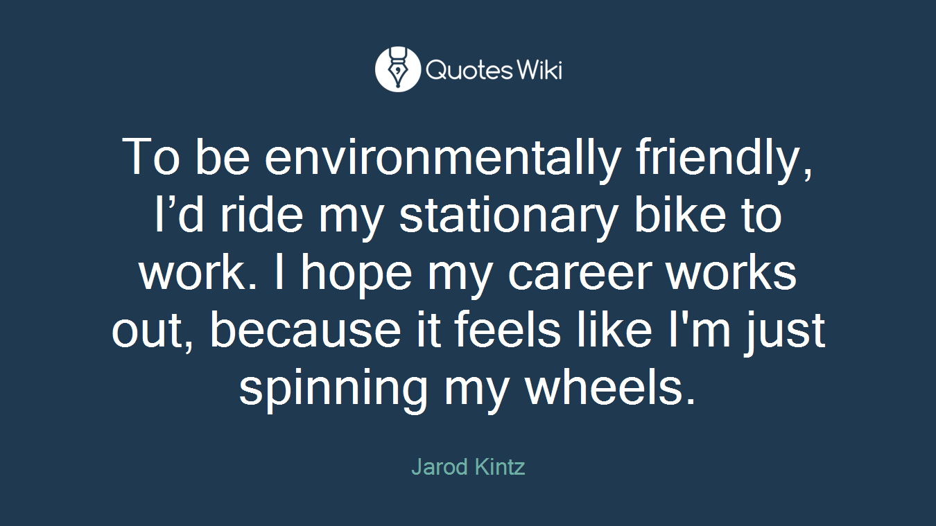 To be environmentally friendly, I'd ride my stationary bike to work. I hope my career works out, because it feels like I'm just spinning my wheels.