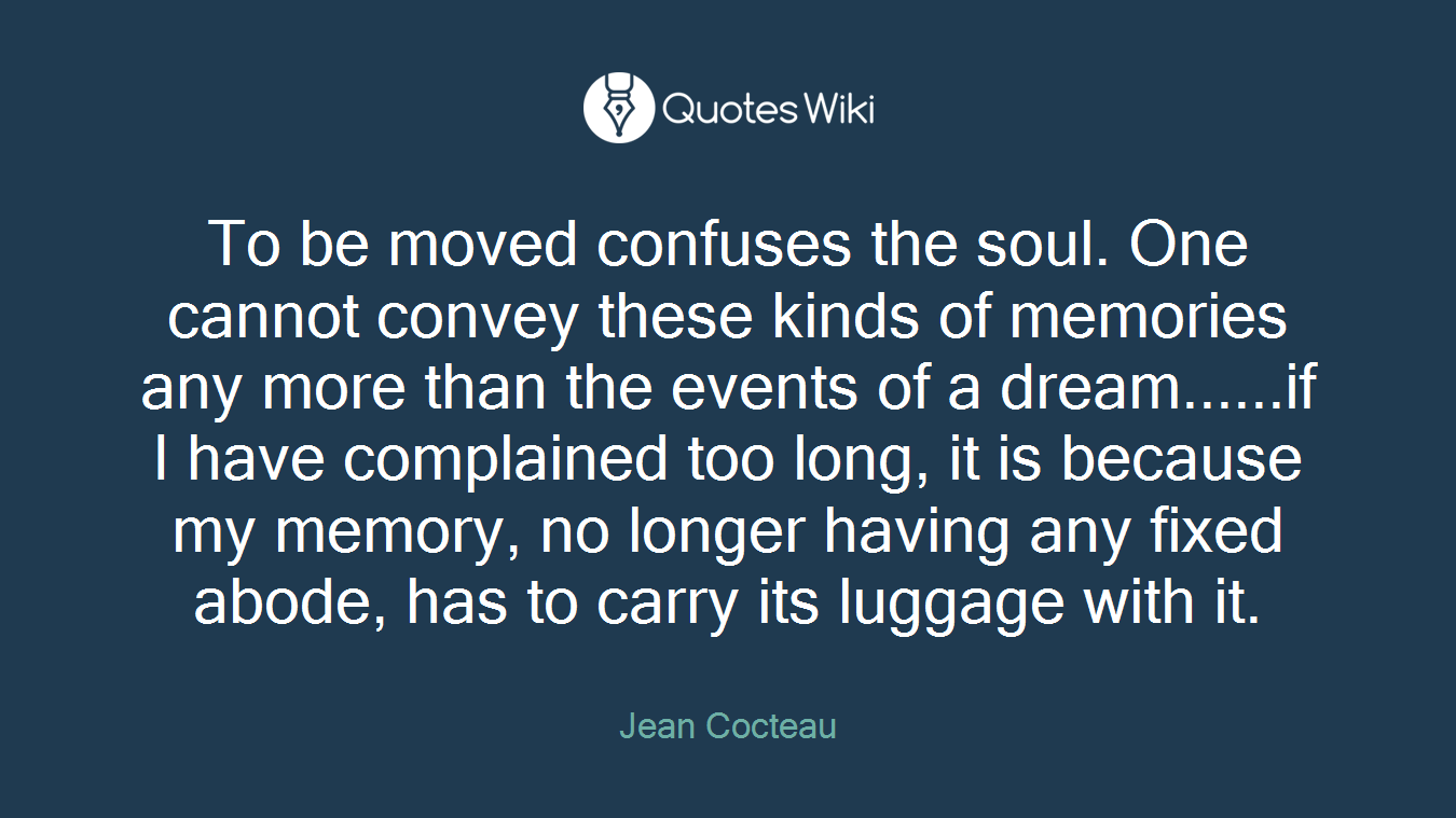 To be moved confuses the soul. One cannot convey these kinds of memories any more than the events of a dream......if I have complained too long, it is because my memory, no longer having any fixed abode, has to carry its luggage with it.
