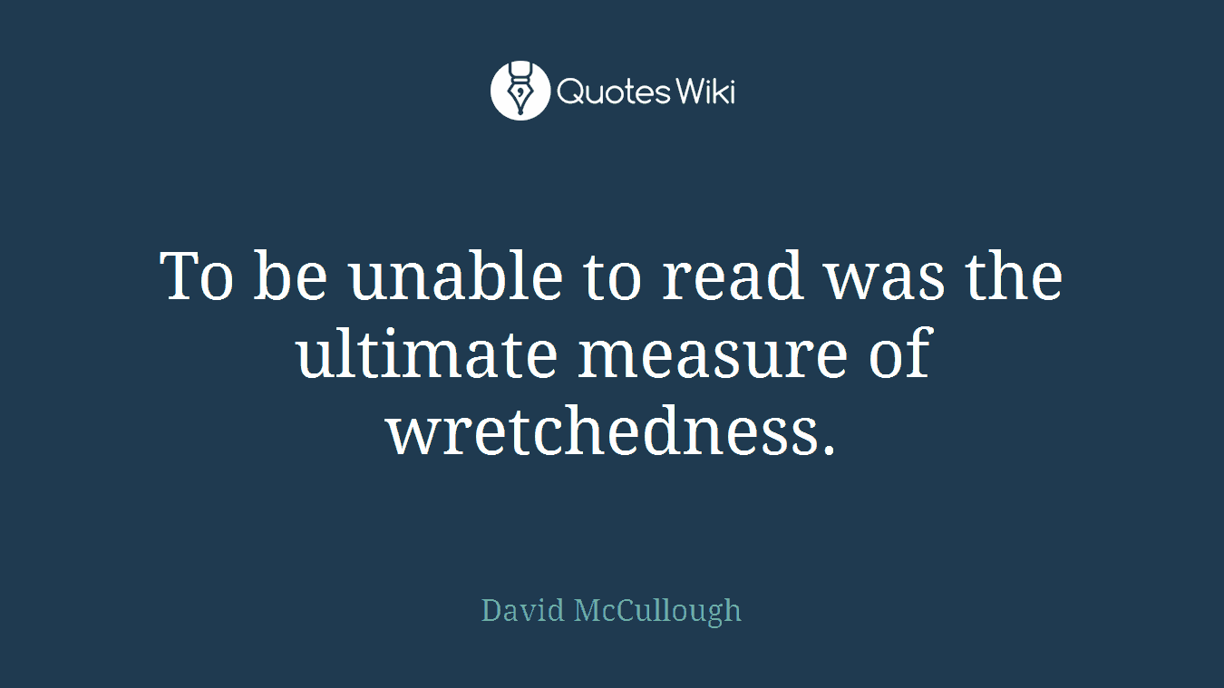 To be unable to read was the ultimate measure of wretchedness.