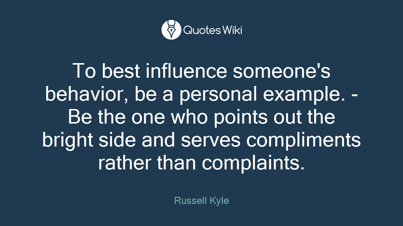 To best influence someone's behavior, be a personal example. - Be the one who points out the bright side and serves compliments rather than complaints.